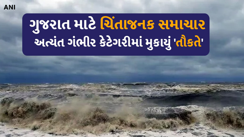 Tauktae Cyclone put in fourth dangerous category by meteorological department